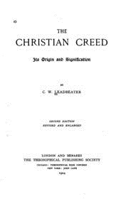 The Christian Creed: Its Origin and Signification1904)  Charles Webster Leadbeater