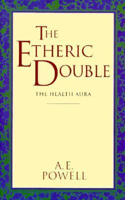 The Etheric Double - The Health Aura of Man Arthur E Powell